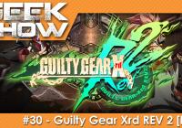 Geek Show #30 – Découverte de Guilty Gear Xrd REV 2 sur PS4