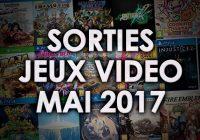 Agenda des sorties Jeux Vidéo (mai 2017)