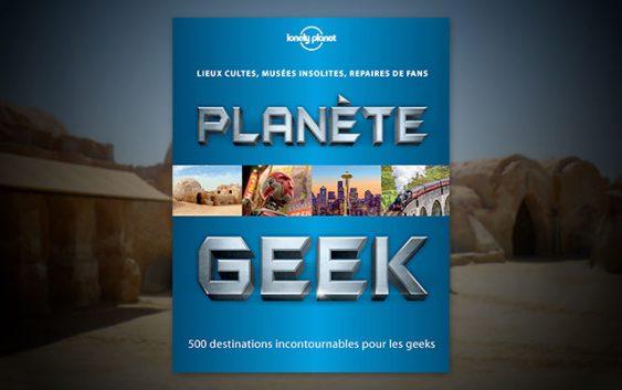 Planète Geek : 500 destinations incontournables pour les Geeks !