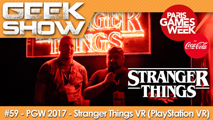 Geek Show 59 - PGW 2017 - Stranger Things VR (PlayStation VR)