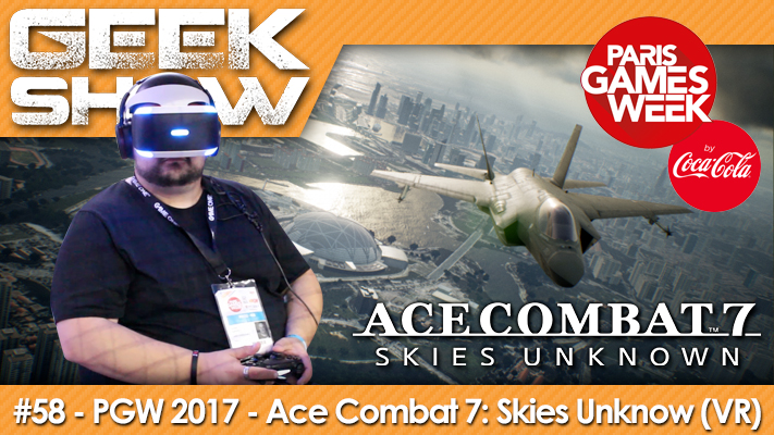 Geek Show 58 - PGW 2017 - Ace Combat 7- Skies Unknow (PlayStation VR)