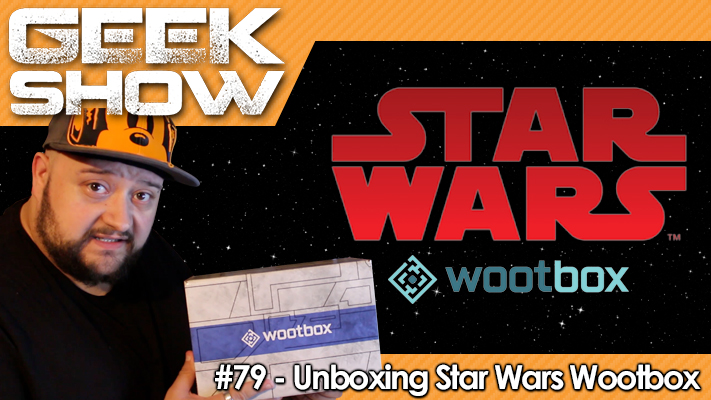 Geek-Show-79-Unboxing-Wootbox-Star-Wars